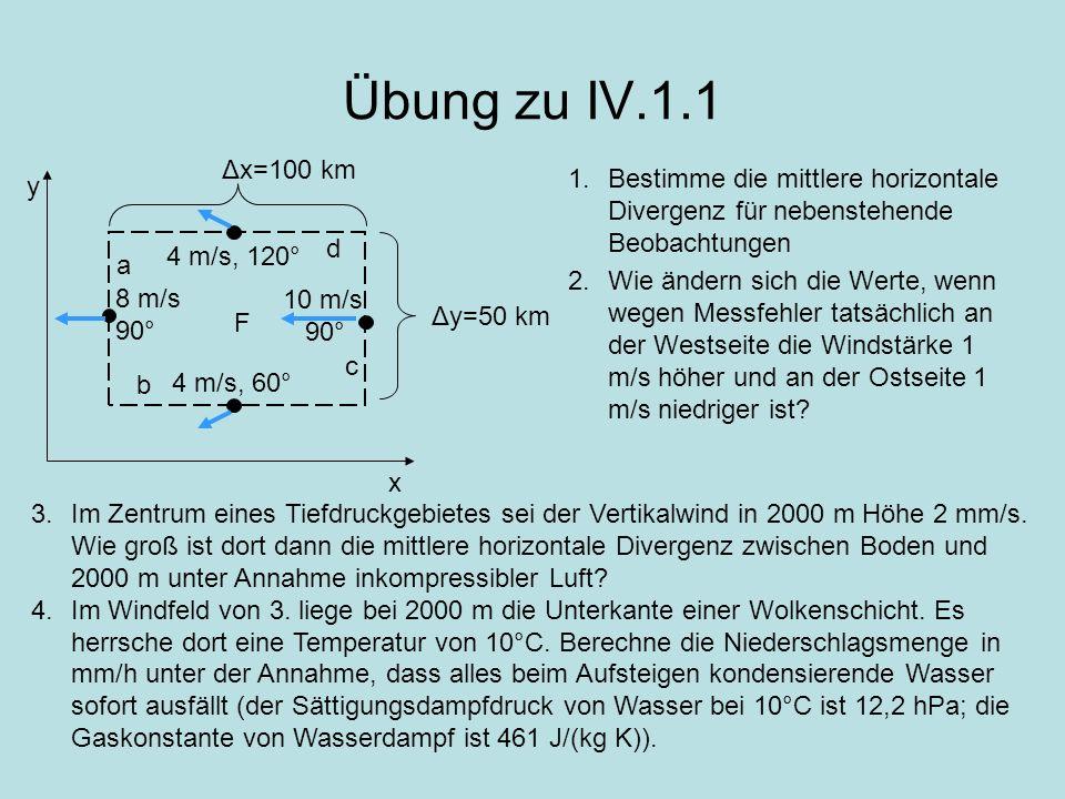 Übung zu IV.1.1 x y F a b c d Δx=100 km Δy=50 km 4 m/s, 60° 10 m/s 90° 4 m/s, 120° 8 m/s 90° 1.Bestimme die mittlere horizontale Divergenz für nebenst
