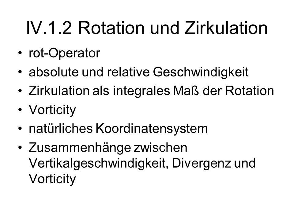 IV.1.2 Rotation und Zirkulation rot-Operator absolute und relative Geschwindigkeit Zirkulation als integrales Maß der Rotation Vorticity natürliches K