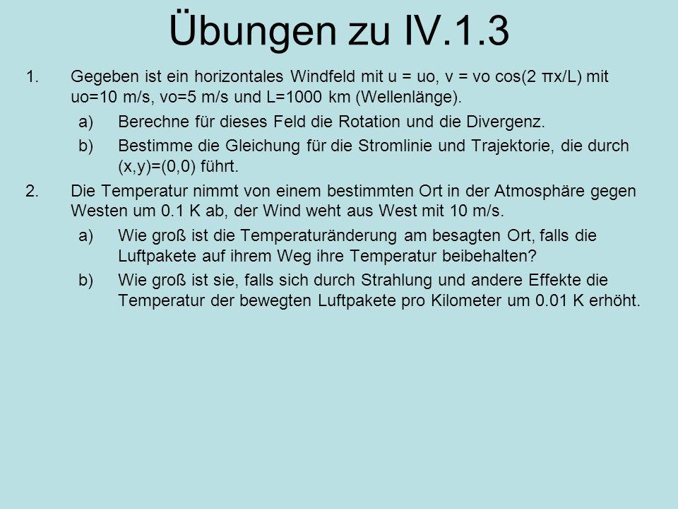 Übungen zu IV.1.3 1.Gegeben ist ein horizontales Windfeld mit u = uo, v = vo cos(2 πx/L) mit uo=10 m/s, vo=5 m/s und L=1000 km (Wellenlänge). a)Berech