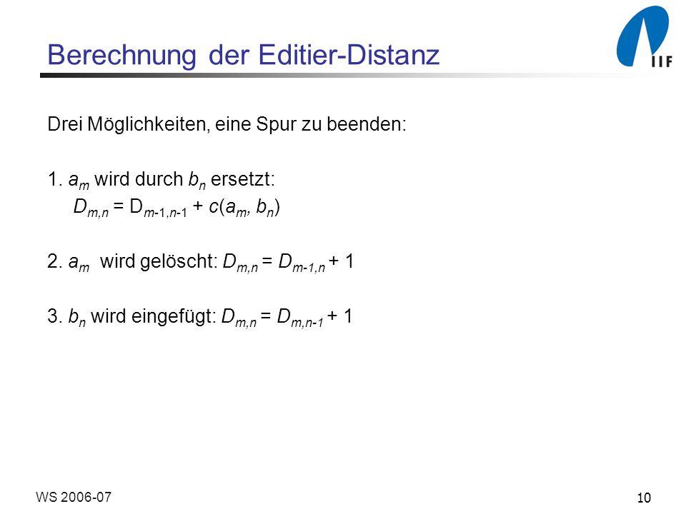 10WS 2006-07 Berechnung der Editier-Distanz Drei Möglichkeiten, eine Spur zu beenden: 1. a m wird durch b n ersetzt: D m,n = D m-1,n-1 + c(a m, b n )