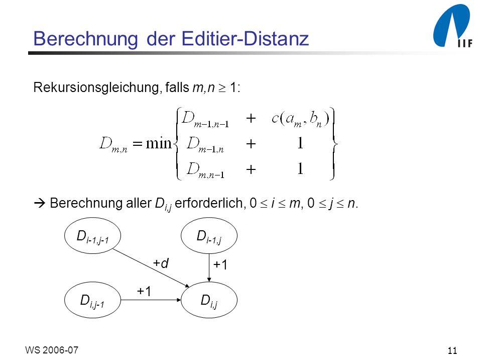 11WS 2006-07 Berechnung der Editier-Distanz Rekursionsgleichung, falls m,n 1: Berechnung aller D i,j erforderlich, 0 i m, 0 j n. D i-1,j-1 D i-1,j D i