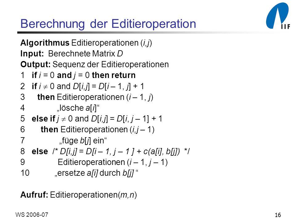 16WS 2006-07 Berechnung der Editieroperation Algorithmus Editieroperationen (i,j) Input: Berechnete Matrix D Output: Sequenz der Editieroperationen 1