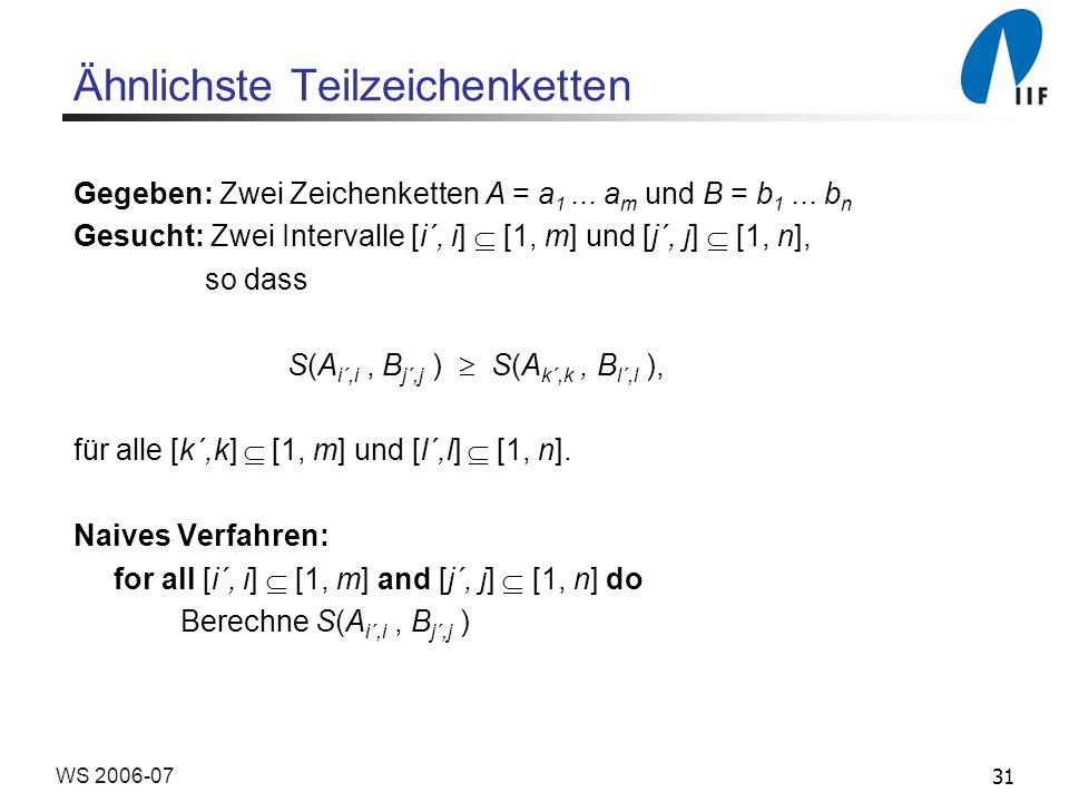 31WS 2006-07 Ähnlichste Teilzeichenketten Gegeben: Zwei Zeichenketten A = a 1... a m und B = b 1... b n Gesucht: Zwei Intervalle [i´, i] [1, m] und [j