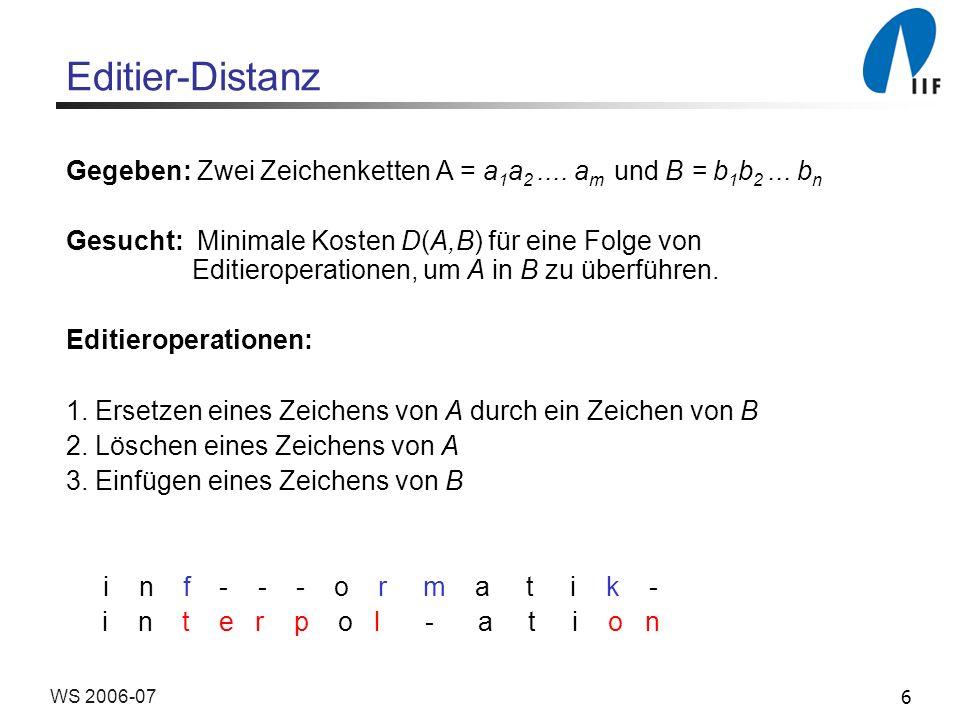 6WS 2006-07 Editier-Distanz Gegeben: Zwei Zeichenketten A = a 1 a 2.... a m und B = b 1 b 2... b n Gesucht: Minimale Kosten D(A,B) für eine Folge von