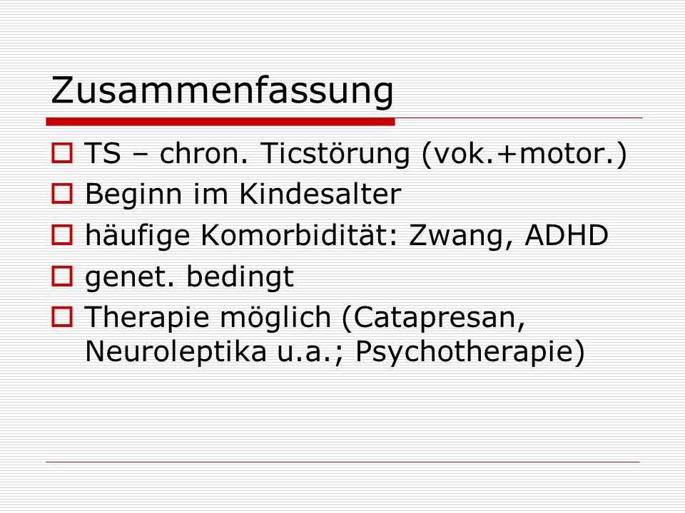 Zusammenfassung TS – chron. Ticstörung (vok.+motor.) Beginn im Kindesalter häufige Komorbidität: Zwang, ADHD genet. bedingt Therapie möglich (Catapres