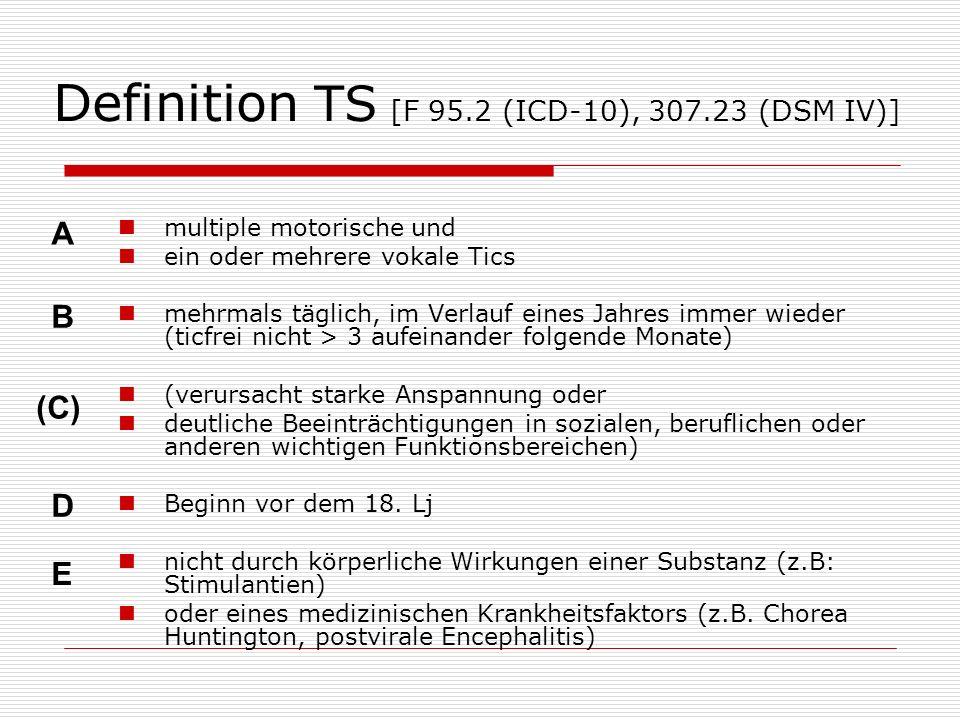 Definition TS [F 95.2 (ICD-10), 307.23 (DSM IV)] multiple motorische und ein oder mehrere vokale Tics mehrmals täglich, im Verlauf eines Jahres immer