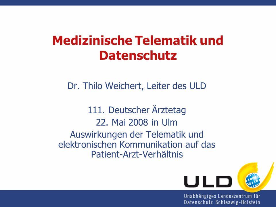 Medizinische Telematik und Datenschutz Dr. Thilo Weichert, Leiter des ULD 111. Deutscher Ärztetag 22. Mai 2008 in Ulm Auswirkungen der Telematik und e