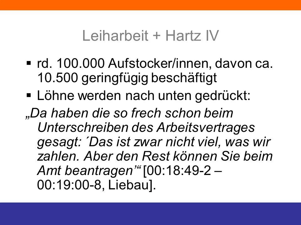 Leiharbeit + Hartz IV rd. 100.000 Aufstocker/innen, davon ca. 10.500 geringfügig beschäftigt Löhne werden nach unten gedrückt: Da haben die so frech s