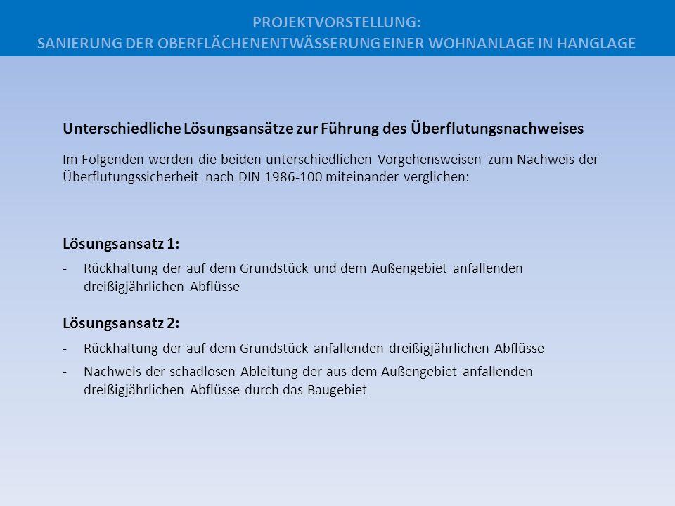 Vorgehensweise Lösungsansatz 1: -Ermittlung der Zuflüsse aus dem Außengebiet und dem Baugebiet für Tw = 30a (stationär) -Bemessung des erforderlichen Rückhalteraumes für die 30-jährlichen Abflüsse aus dem Baugebiet selbst sowie des Außengebietes -Ermittlung des zusätzlich erforderlichen Retentionsraumes unter Ansatz der bestehenden Volumina Das Planungsergebnis Lösungsansatz 1: -Errichtung von mehr als 600 m³ zusätzlichen Retentionsraum (wegen Platzmangel nur als Hohlkörperrigole möglich – z.