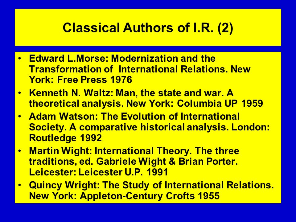 Classical Authors of I.R. (2) Edward L.Morse: Modernization and the Transformation of International Relations. New York: Free Press 1976 Kenneth N. Wa