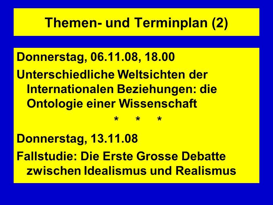 Themen- und Terminplan (2) Donnerstag, 06.11.08, 18.00 Unterschiedliche Weltsichten der Internationalen Beziehungen: die Ontologie einer Wissenschaft