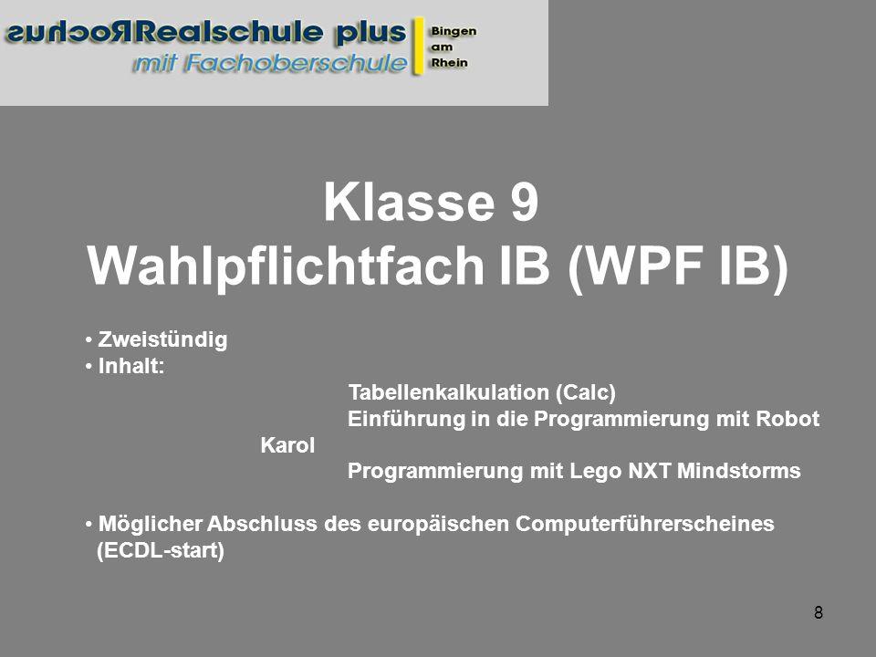 9 Klasse 10 Wahlpflichtfach IB (WPF IB) Zweistündig Inhalt: Programmierung mit Lego NXT Mindstorms Programmierung des NXTs mit Java Script Datenbanken (Base) Möglicher Abschluss des europäischen Computerführerscheines (ECDL Start)