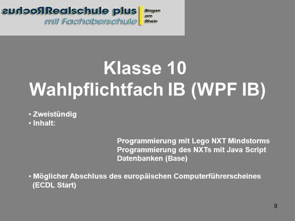 9 Klasse 10 Wahlpflichtfach IB (WPF IB) Zweistündig Inhalt: Programmierung mit Lego NXT Mindstorms Programmierung des NXTs mit Java Script Datenbanken