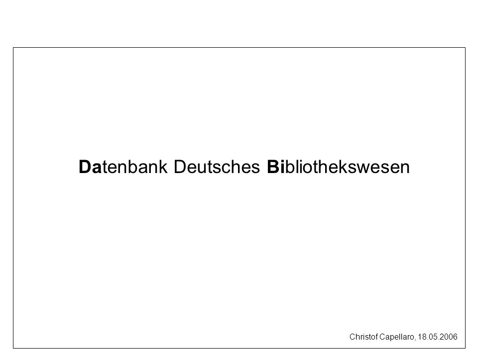 Datenbank Deutsches Bibliothekswesen Christof Capellaro, 18.05.2006