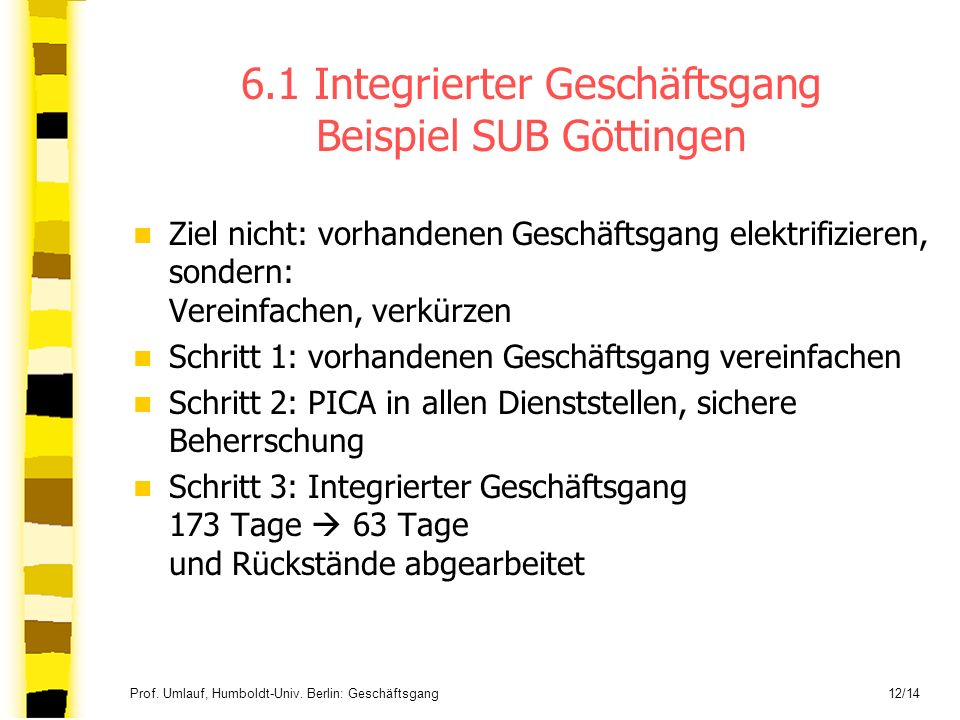 Prof. Umlauf, Humboldt-Univ. Berlin: Geschäftsgang 12/14 6.1 Integrierter Geschäftsgang Beispiel SUB Göttingen Ziel nicht: vorhandenen Geschäftsgang e