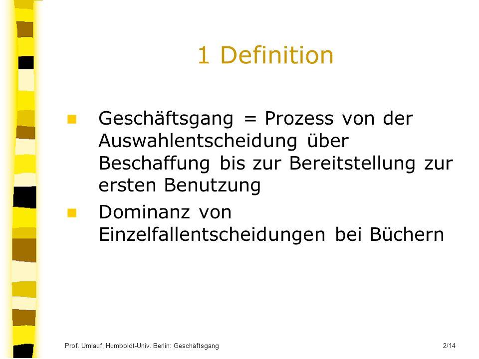 Prof. Umlauf, Humboldt-Univ. Berlin: Geschäftsgang 2/14 1 Definition Geschäftsgang = Prozess von der Auswahlentscheidung über Beschaffung bis zur Bere