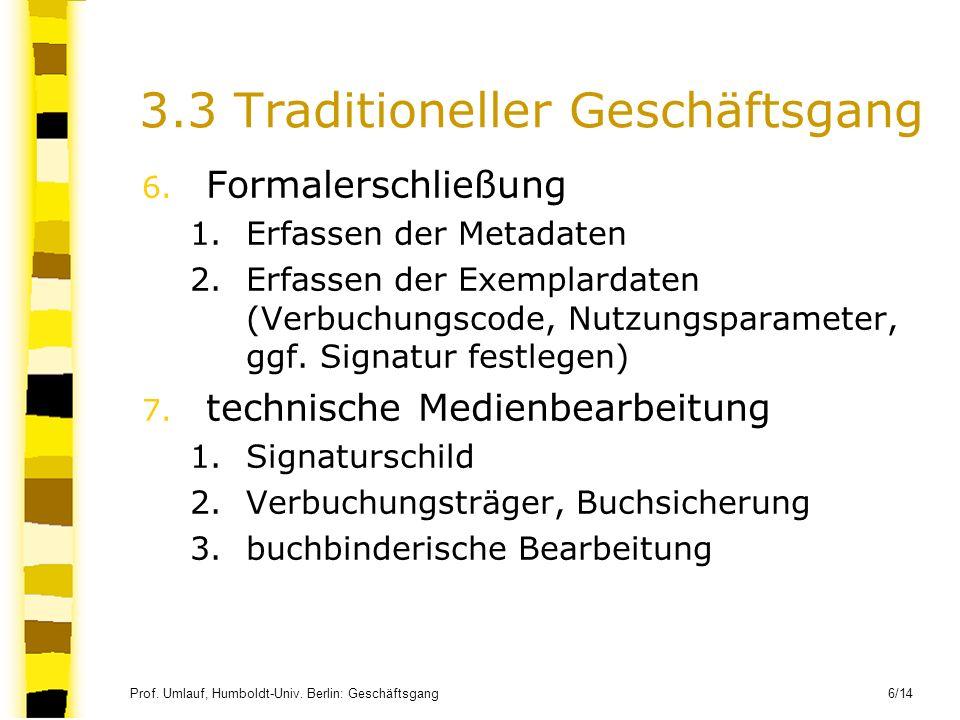 Prof. Umlauf, Humboldt-Univ. Berlin: Geschäftsgang 6/14 3.3 Traditioneller Geschäftsgang 6. Formalerschließung 1.Erfassen der Metadaten 2.Erfassen der