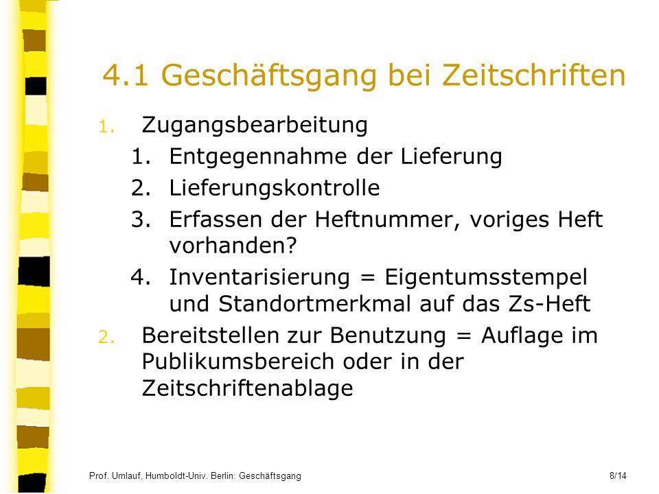 Prof. Umlauf, Humboldt-Univ. Berlin: Geschäftsgang 8/14 4.1 Geschäftsgang bei Zeitschriften 1. Zugangsbearbeitung 1.Entgegennahme der Lieferung 2.Lief