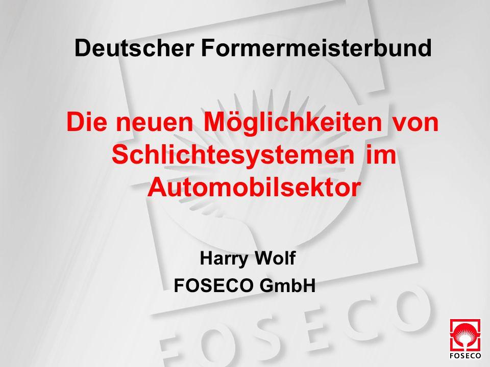 Deutscher Formermeisterbund Die neuen Möglichkeiten von Schlichtesystemen im Automobilsektor Harry Wolf FOSECO GmbH