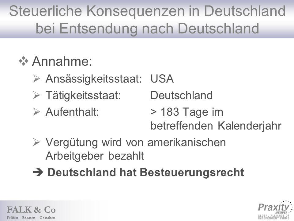 FALK & Co Prüfen Beraten Gestalten Steuerliche Konsequenzen in Deutschland bei Entsendung nach Deutschland Annahme: Ansässigkeitsstaat: USA Tätigkeitsstaat: Deutschland Aufenthalt: > 183 Tage im betreffenden Kalenderjahr Vergütung wird von amerikanischen Arbeitgeber bezahlt Deutschland hat Besteuerungsrecht