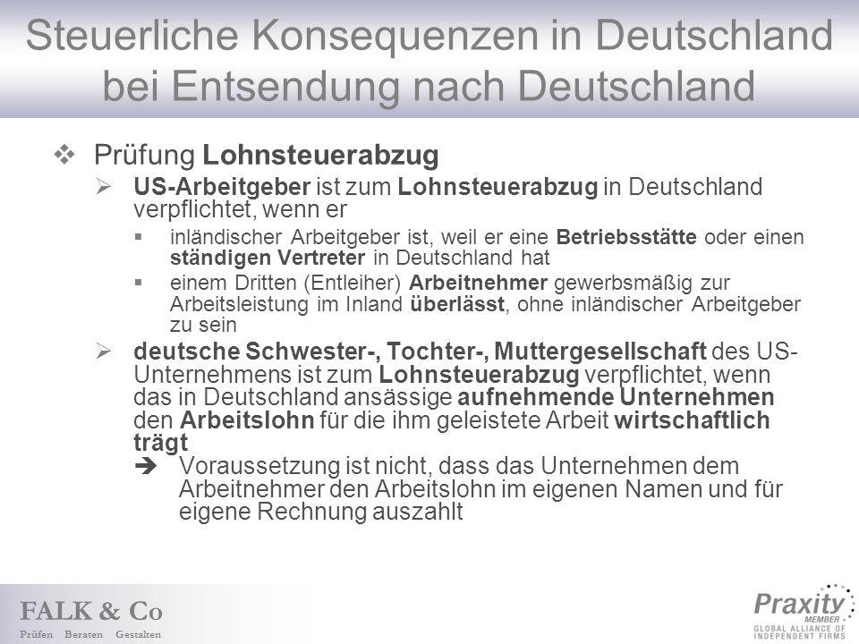 FALK & Co Prüfen Beraten Gestalten Steuerliche Konsequenzen in Deutschland bei Entsendung nach Deutschland Prüfung Lohnsteuerabzug US-Arbeitgeber ist zum Lohnsteuerabzug in Deutschland verpflichtet, wenn er inländischer Arbeitgeber ist, weil er eine Betriebsstätte oder einen ständigen Vertreter in Deutschland hat einem Dritten (Entleiher) Arbeitnehmer gewerbsmäßig zur Arbeitsleistung im Inland überlässt, ohne inländischer Arbeitgeber zu sein deutsche Schwester-, Tochter-, Muttergesellschaft des US- Unternehmens ist zum Lohnsteuerabzug verpflichtet, wenn das in Deutschland ansässige aufnehmende Unternehmen den Arbeitslohn für die ihm geleistete Arbeit wirtschaftlich trägt Voraussetzung ist nicht, dass das Unternehmen dem Arbeitnehmer den Arbeitslohn im eigenen Namen und für eigene Rechnung auszahlt