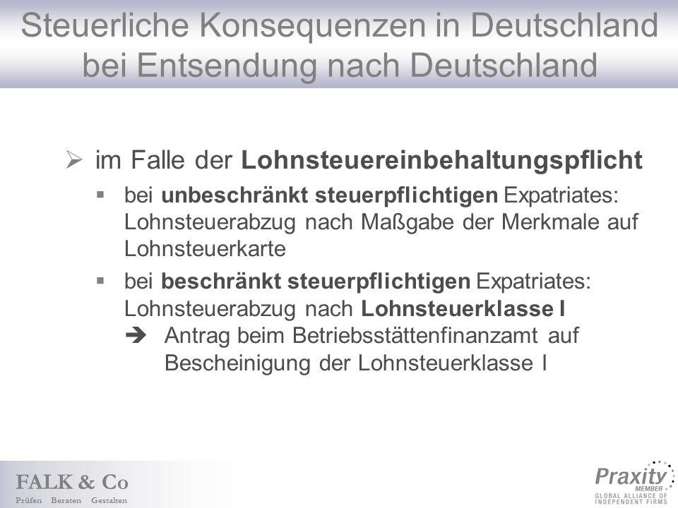 FALK & Co Prüfen Beraten Gestalten Steuerliche Konsequenzen in Deutschland bei Entsendung nach Deutschland im Falle der Lohnsteuereinbehaltungspflicht bei unbeschränkt steuerpflichtigen Expatriates: Lohnsteuerabzug nach Maßgabe der Merkmale auf Lohnsteuerkarte bei beschränkt steuerpflichtigen Expatriates: Lohnsteuerabzug nach Lohnsteuerklasse I Antrag beim Betriebsstättenfinanzamt auf Bescheinigung der Lohnsteuerklasse I