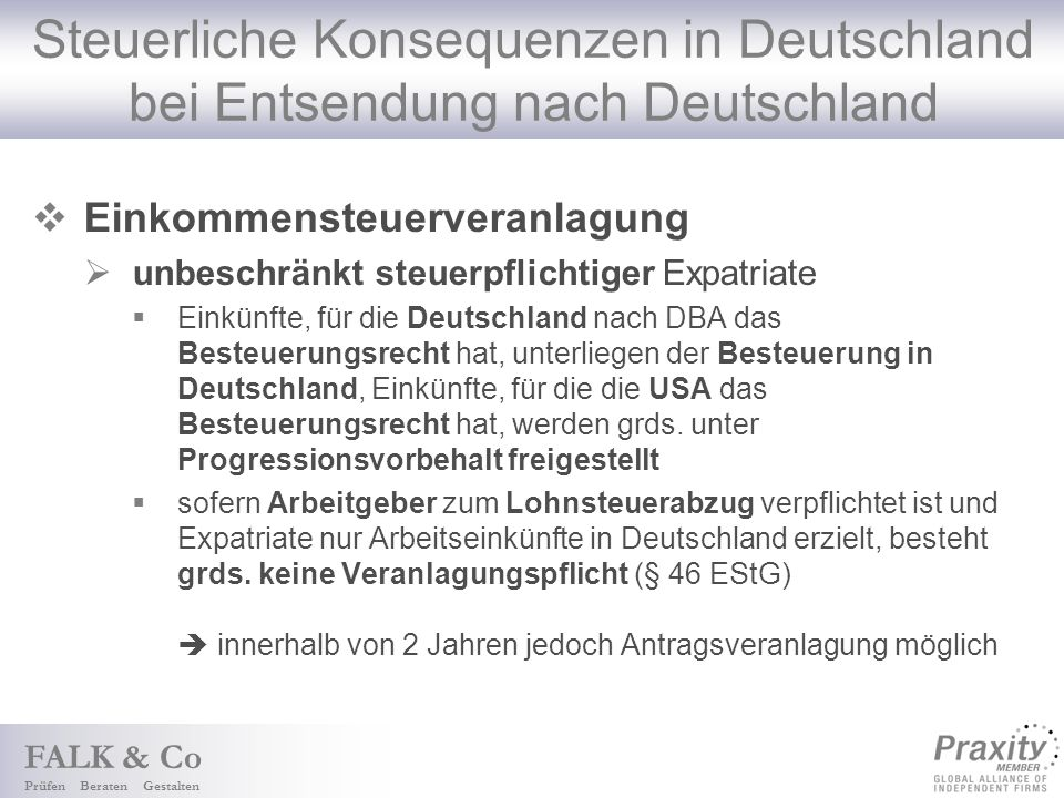 FALK & Co Prüfen Beraten Gestalten Steuerliche Konsequenzen in Deutschland bei Entsendung nach Deutschland Einkommensteuerveranlagung unbeschränkt steuerpflichtiger Expatriate Einkünfte, für die Deutschland nach DBA das Besteuerungsrecht hat, unterliegen der Besteuerung in Deutschland, Einkünfte, für die die USA das Besteuerungsrecht hat, werden grds.