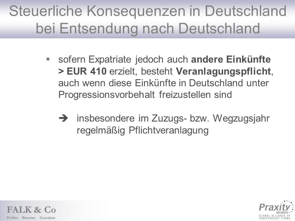 FALK & Co Prüfen Beraten Gestalten Steuerliche Konsequenzen in Deutschland bei Entsendung nach Deutschland sofern Expatriate jedoch auch andere Einkünfte > EUR 410 erzielt, besteht Veranlagungspflicht, auch wenn diese Einkünfte in Deutschland unter Progressionsvorbehalt freizustellen sind insbesondere im Zuzugs- bzw.