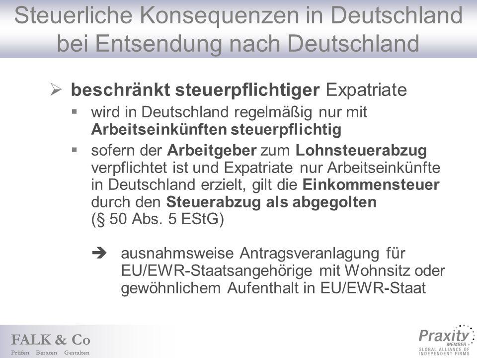 FALK & Co Prüfen Beraten Gestalten Steuerliche Konsequenzen in Deutschland bei Entsendung nach Deutschland beschränkt steuerpflichtiger Expatriate wird in Deutschland regelmäßig nur mit Arbeitseinkünften steuerpflichtig sofern der Arbeitgeber zum Lohnsteuerabzug verpflichtet ist und Expatriate nur Arbeitseinkünfte in Deutschland erzielt, gilt die Einkommensteuer durch den Steuerabzug als abgegolten (§ 50 Abs.
