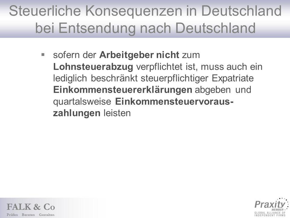 FALK & Co Prüfen Beraten Gestalten Steuerliche Konsequenzen in Deutschland bei Entsendung nach Deutschland sofern der Arbeitgeber nicht zum Lohnsteuerabzug verpflichtet ist, muss auch ein lediglich beschränkt steuerpflichtiger Expatriate Einkommensteuererklärungen abgeben und quartalsweise Einkommensteuervoraus- zahlungen leisten
