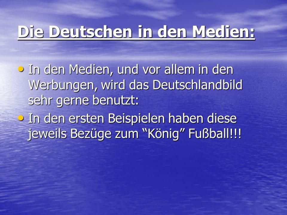 Die Deutschen in den Medien: In den Medien, und vor allem in den Werbungen, wird das Deutschlandbild sehr gerne benutzt: In den Medien, und vor allem