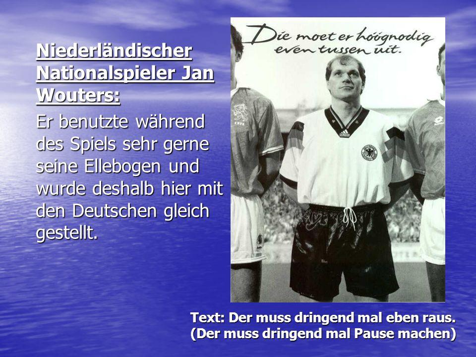 Text: Der muss dringend mal eben raus. (Der muss dringend mal Pause machen) Niederländischer Nationalspieler Jan Wouters: Er benutzte während des Spie