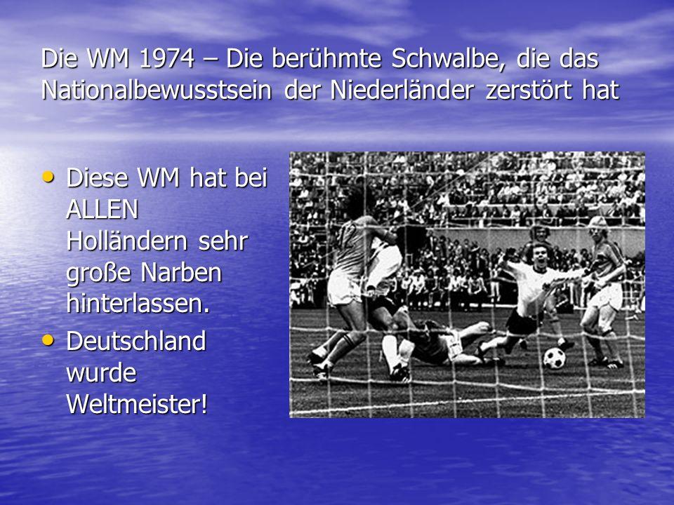 Die WM 1974 – Die berühmte Schwalbe, die das Nationalbewusstsein der Niederländer zerstört hat Diese WM hat bei ALLEN Holländern sehr große Narben hin
