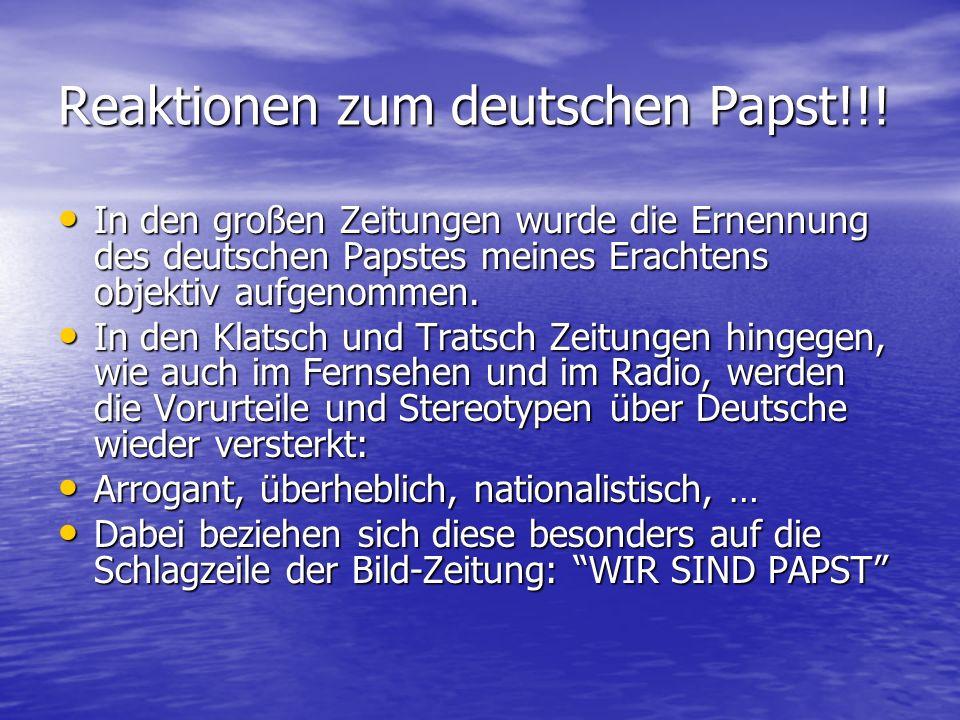Reaktionen zum deutschen Papst!!! In den großen Zeitungen wurde die Ernennung des deutschen Papstes meines Erachtens objektiv aufgenommen. In den groß