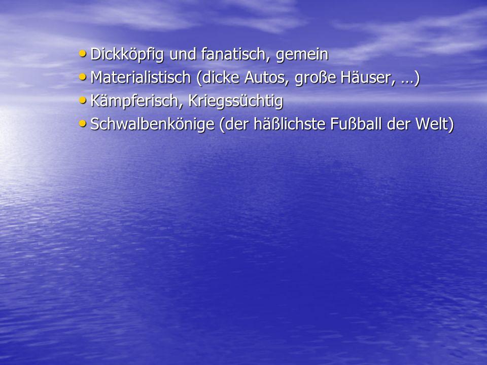 Dickköpfig und fanatisch, gemein Dickköpfig und fanatisch, gemein Materialistisch (dicke Autos, große Häuser, …) Materialistisch (dicke Autos, große H