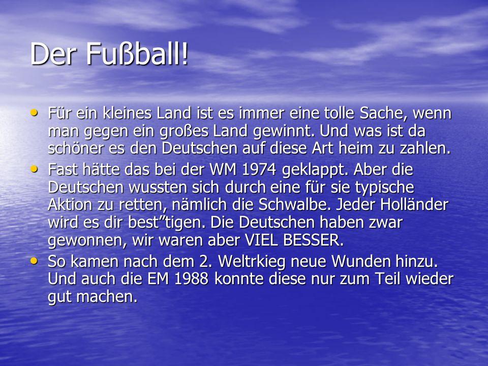 Der Fußball! Für ein kleines Land ist es immer eine tolle Sache, wenn man gegen ein großes Land gewinnt. Und was ist da schöner es den Deutschen auf d