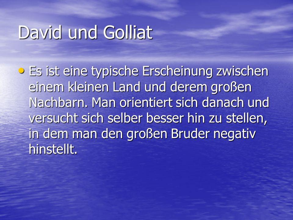 David und Golliat Es ist eine typische Erscheinung zwischen einem kleinen Land und derem großen Nachbarn. Man orientiert sich danach und versucht sich
