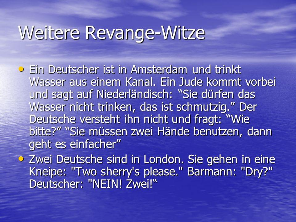 Weitere Revange-Witze Ein Deutscher ist in Amsterdam und trinkt Wasser aus einem Kanal. Ein Jude kommt vorbei und sagt auf Niederländisch: Sie dürfen