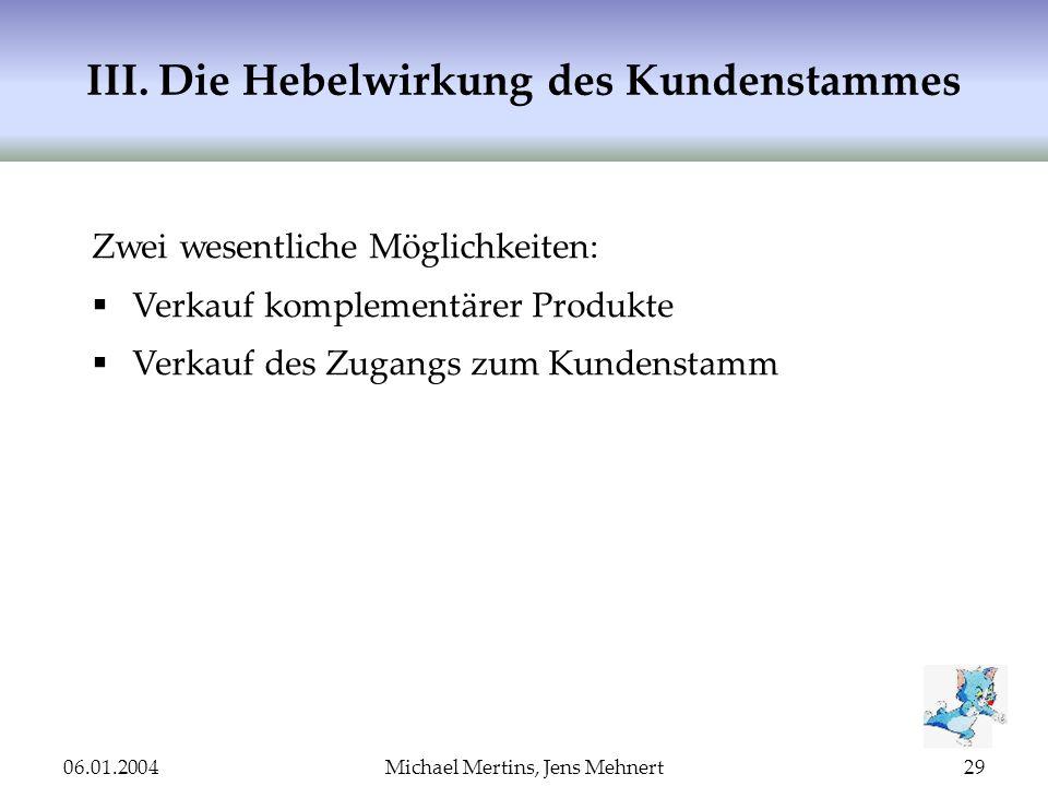 06.01.2004Michael Mertins, Jens Mehnert29 III. Die Hebelwirkung des Kundenstammes Zwei wesentliche Möglichkeiten: Verkauf komplementärer Produkte Verk