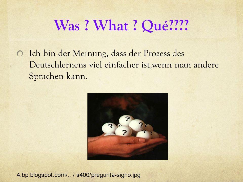 Was ? What ? Qué???? Ich bin der Meinung, dass der Prozess des Deutschlernens viel einfacher ist,wenn man andere Sprachen kann. 4.bp.blogspot.com/.../