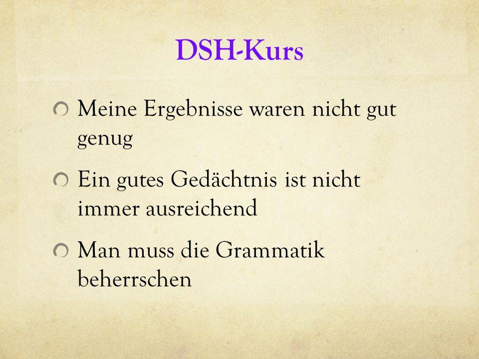 DSH-Kurs Meine Ergebnisse waren nicht gut genug Ein gutes Gedächtnis ist nicht immer ausreichend Man muss die Grammatik beherrschen