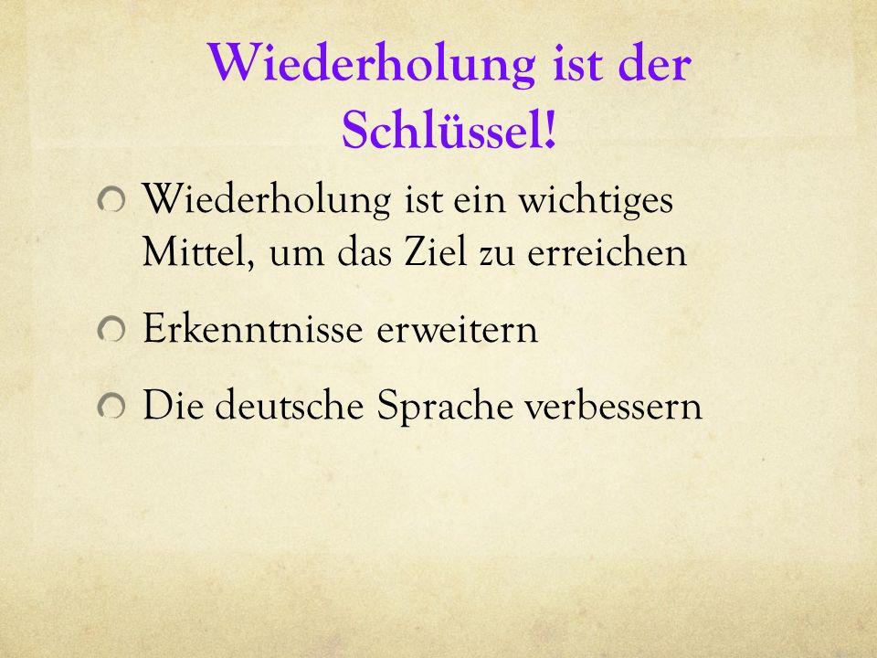 Wiederholung ist der Schlüssel! Wiederholung ist ein wichtiges Mittel, um das Ziel zu erreichen Erkenntnisse erweitern Die deutsche Sprache verbessern