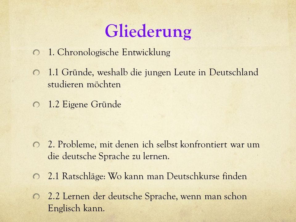 Gliederung 1. Chronologische Entwicklung 1.1 Gründe, weshalb die jungen Leute in Deutschland studieren möchten 1.2 Eigene Gründe 2. Probleme, mit dene