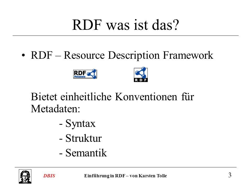 Einführung in RDF – von Karsten TolleDBIS 3 RDF was ist das? RDF – Resource Description Framework Bietet einheitliche Konventionen für Metadaten: -Syn