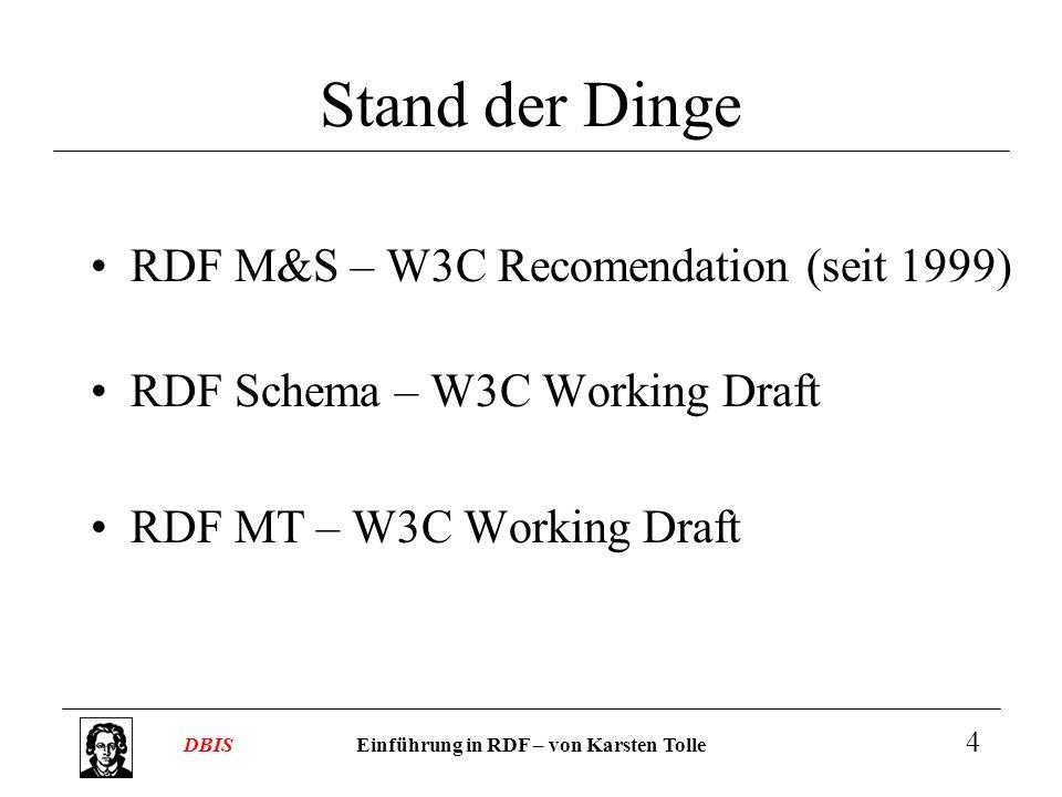 Einführung in RDF – von Karsten TolleDBIS 4 Stand der Dinge RDF M&S – W3C Recomendation (seit 1999) RDF Schema – W3C Working Draft RDF MT – W3C Workin