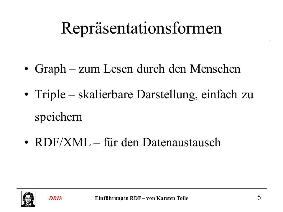 Einführung in RDF – von Karsten TolleDBIS 5 Repräsentationsformen Graph – zum Lesen durch den Menschen Triple – skalierbare Darstellung, einfach zu sp