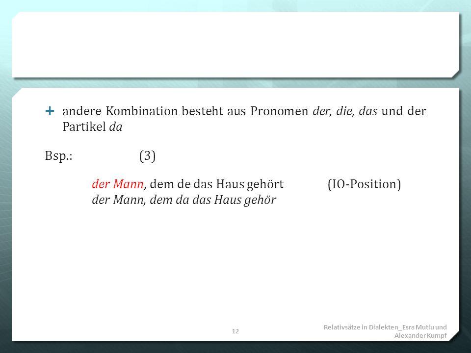 andere Kombination besteht aus Pronomen der, die, das und der Partikel da Bsp.:(3) der Mann, dem de das Haus gehört(IO-Position) der Mann, dem da das