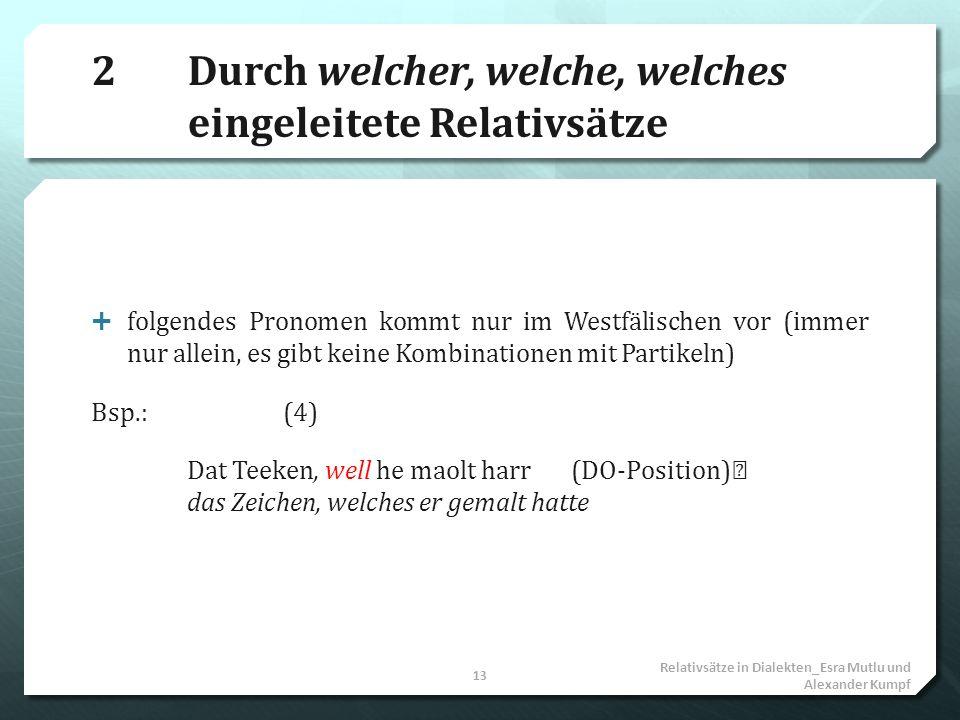 2Durch welcher, welche, welches eingeleitete Relativsätze folgendes Pronomen kommt nur im Westfälischen vor (immer nur allein, es gibt keine Kombinati