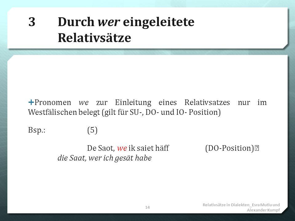 3Durch wer eingeleitete Relativsätze Pronomen we zur Einleitung eines Relativsatzes nur im Westfälischen belegt (gilt für SU-, DO- und IO- Position) B