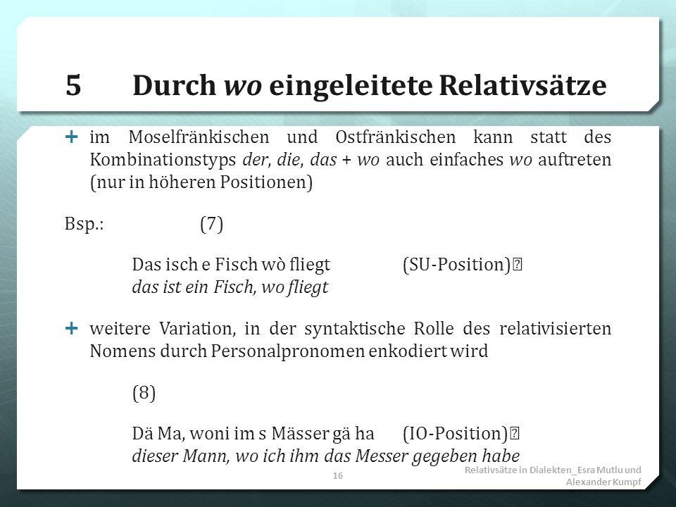 5Durch wo eingeleitete Relativsätze im Moselfränkischen und Ostfränkischen kann statt des Kombinationstyps der, die, das + wo auch einfaches wo auftre